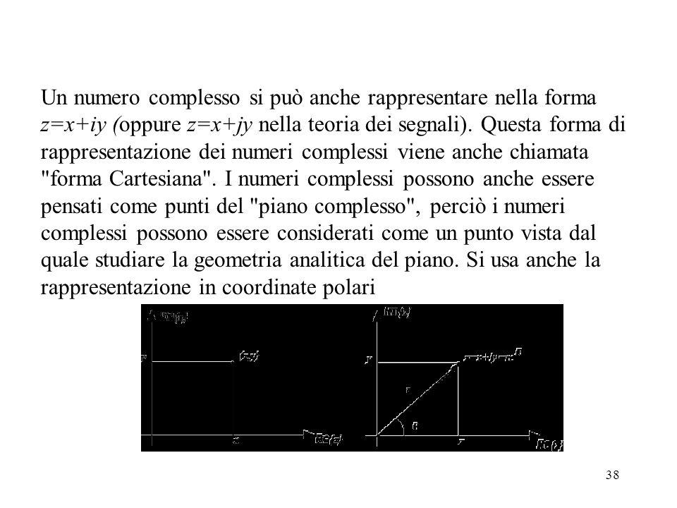 38 Un numero complesso si può anche rappresentare nella forma z=x+iy (oppure z=x+jy nella teoria dei segnali).