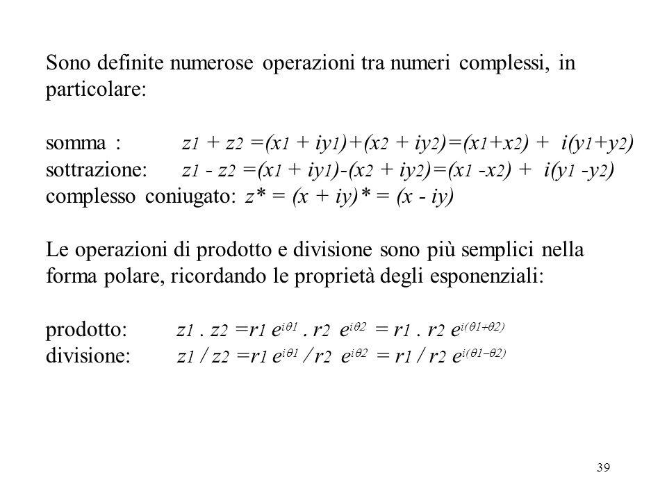 39 Sono definite numerose operazioni tra numeri complessi, in particolare: somma : z 1 + z 2 =(x 1 + iy 1 )+(x 2 + iy 2 )=(x 1 +x 2 ) + i(y 1 +y 2 ) sottrazione: z 1 - z 2 =(x 1 + iy 1 )-(x 2 + iy 2 )=(x 1 -x 2 ) + i(y 1 -y 2 ) complesso coniugato: z* = (x + iy)* = (x - iy) Le operazioni di prodotto e divisione sono più semplici nella forma polare, ricordando le proprietà degli esponenziali: prodotto: z 1.
