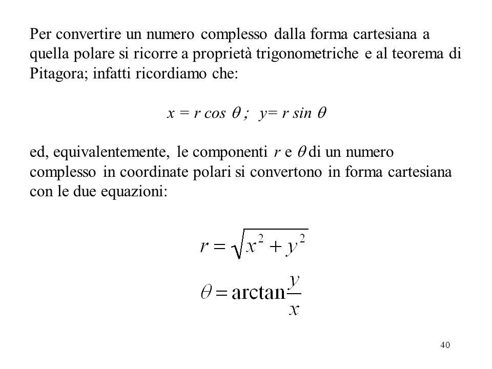 40 Per convertire un numero complesso dalla forma cartesiana a quella polare si ricorre a proprietà trigonometriche e al teorema di Pitagora; infatti ricordiamo che: x = r cos  y= r sin  ed, equivalentemente, le componenti r e  di un numero complesso in coordinate polari si convertono in forma cartesiana con le due equazioni: