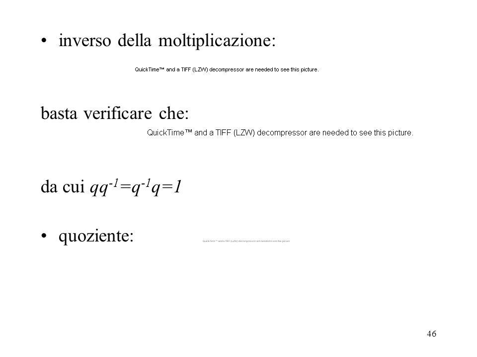 46 inverso della moltiplicazione: basta verificare che: da cui qq -1 =q -1 q=1 quoziente: