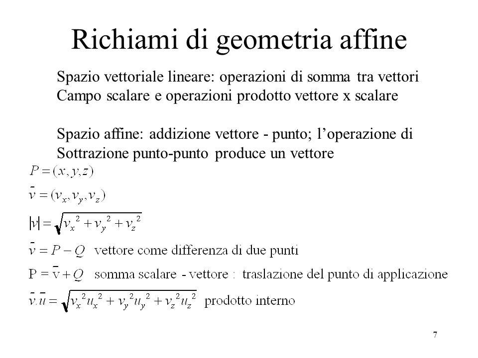 7 Richiami di geometria affine Spazio vettoriale lineare: operazioni di somma tra vettori Campo scalare e operazioni prodotto vettore x scalare Spazio affine: addizione vettore - punto; l'operazione di Sottrazione punto-punto produce un vettore