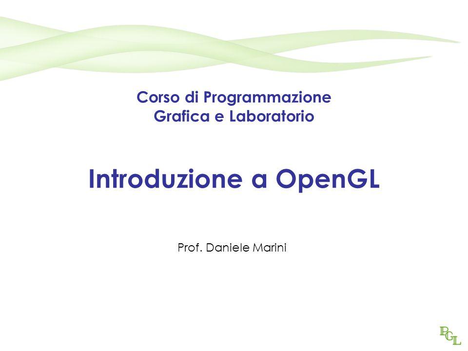 Corso di Programmazione Grafica e Laboratorio Introduzione a OpenGL Prof. Daniele Marini