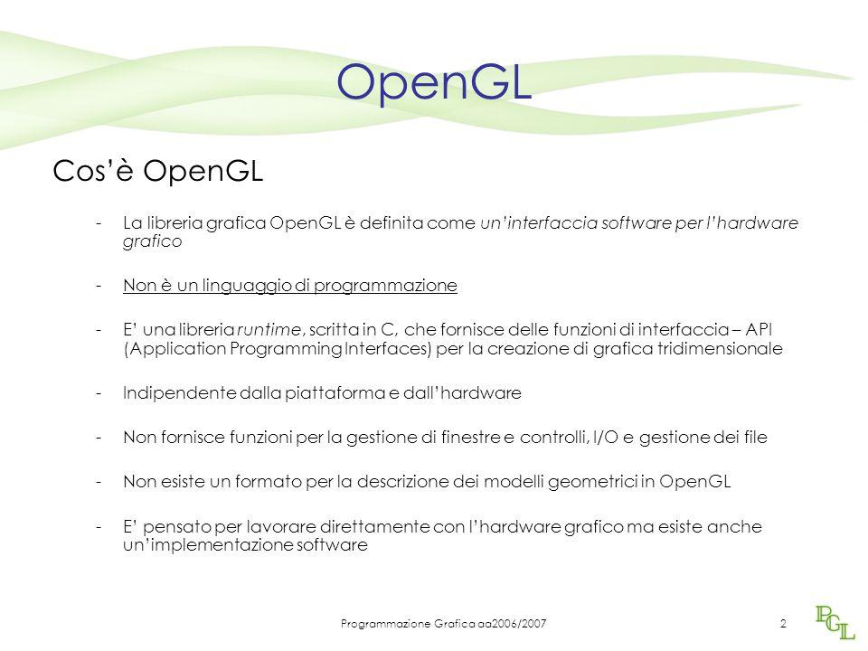 Programmazione Grafica aa2006/20072 OpenGL Cos'è OpenGL -La libreria grafica OpenGL è definita come un'interfaccia software per l'hardware grafico -Non è un linguaggio di programmazione -E' una libreria runtime, scritta in C, che fornisce delle funzioni di interfaccia – API (Application Programming Interfaces) per la creazione di grafica tridimensionale -Indipendente dalla piattaforma e dall'hardware -Non fornisce funzioni per la gestione di finestre e controlli, I/O e gestione dei file -Non esiste un formato per la descrizione dei modelli geometrici in OpenGL -E' pensato per lavorare direttamente con l'hardware grafico ma esiste anche un'implementazione software