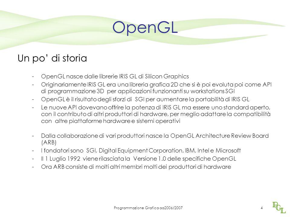 Programmazione Grafica aa2006/20074 OpenGL Un po' di storia -OpenGL nasce dalle librerie IRIS GL di Silicon Graphics -Originariamente IRIS GL era una libreria grafica 2D che si è poi evoluta poi come API di programmazione 3D per applicazioni funzionanti su workstations SGI -OpenGL è il risultato degli sforzi di SGI per aumentare la portabilità di IRIS GL -Le nuove API dovevano offrire la potenza di IRIS GL ma essere uno standard aperto, con il contributo di altri produttori di hardware, per meglio adattare la compatibilità con altre piattaforme hardware e sistemi operativi -Dalla collaborazione di vari produttori nasce la OpenGL Architecture Review Board (ARB) -I fondatori sono SGI, Digital Equipment Corporation, IBM, Intel e Microsoft -Il 1 Luglio 1992 viene rilasciata la Versione 1.0 delle specifiche OpenGL -Ora ARB consiste di molti altri membri molti dei produttori di hardware