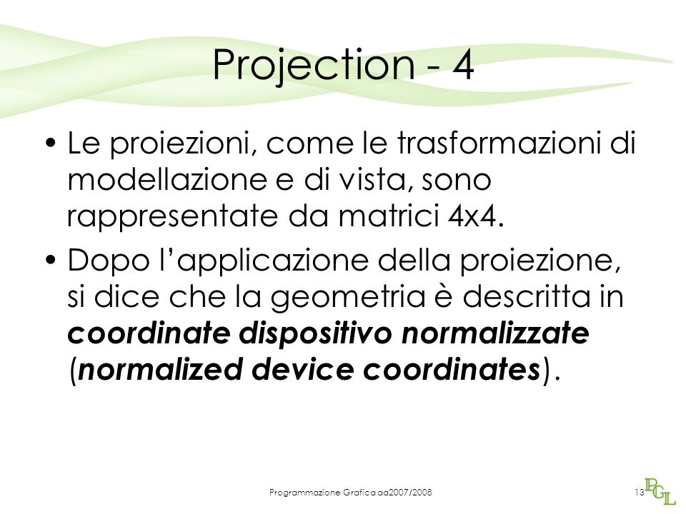 Programmazione Grafica aa2007/200813 Projection - 4 Le proiezioni, come le trasformazioni di modellazione e di vista, sono rappresentate da matrici 4x4.
