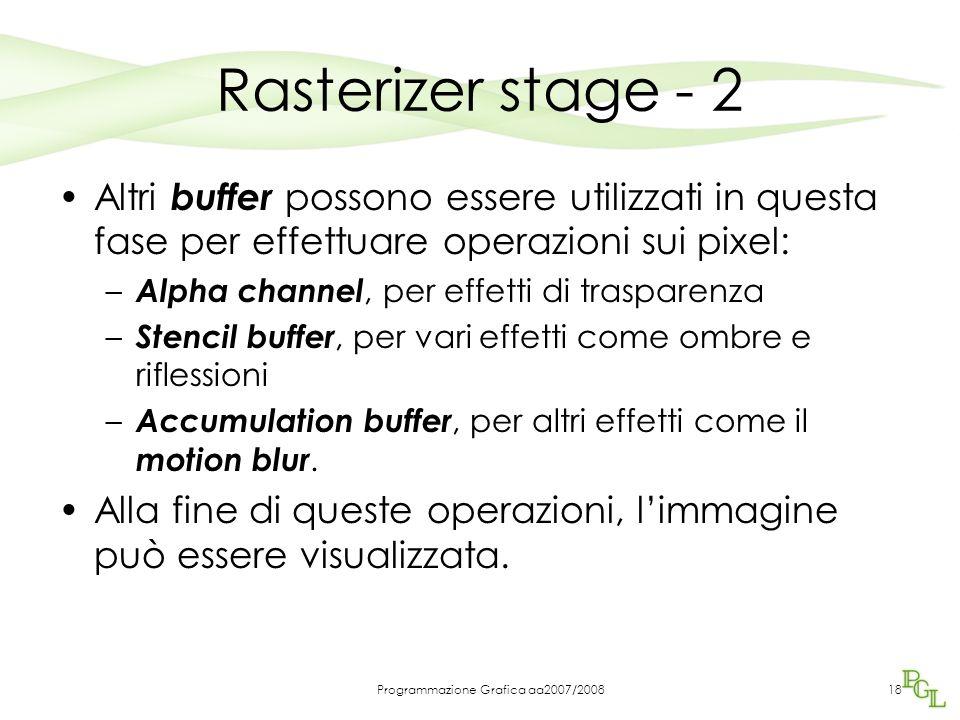 Programmazione Grafica aa2007/200818 Rasterizer stage - 2 Altri buffer possono essere utilizzati in questa fase per effettuare operazioni sui pixel: – Alpha channel, per effetti di trasparenza – Stencil buffer, per vari effetti come ombre e riflessioni – Accumulation buffer, per altri effetti come il motion blur.