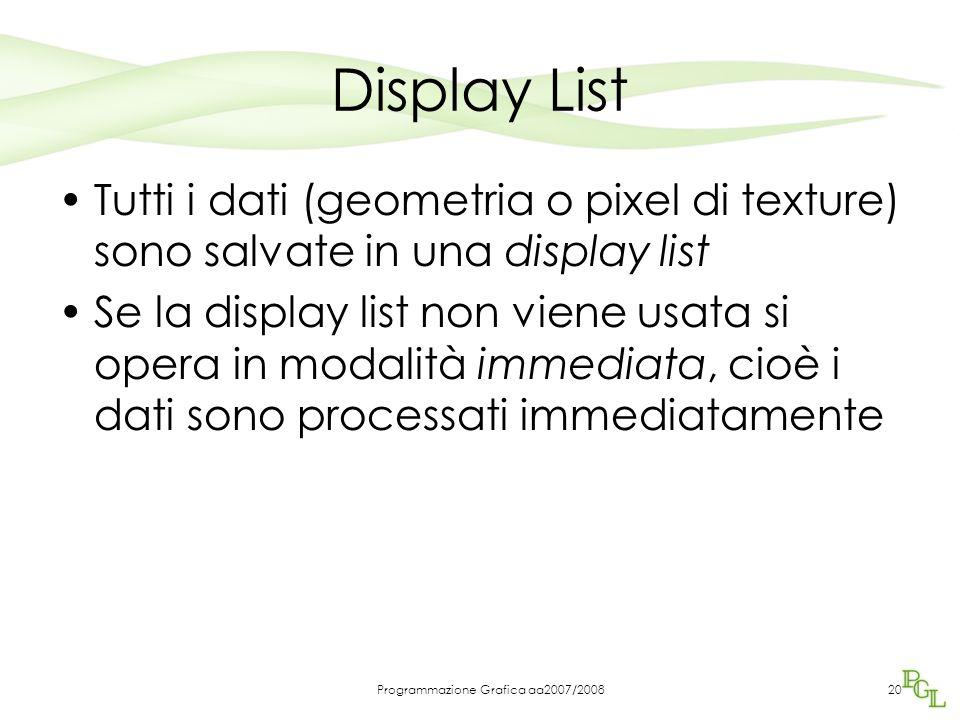 Programmazione Grafica aa2007/200820 Display List Tutti i dati (geometria o pixel di texture) sono salvate in una display list Se la display list non viene usata si opera in modalità immediata, cioè i dati sono processati immediatamente