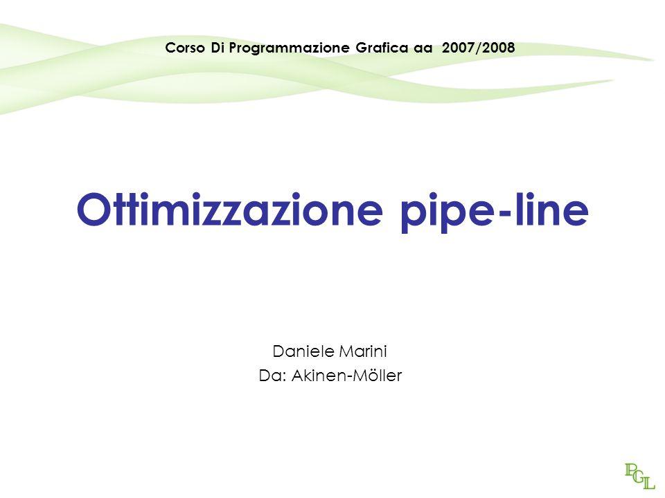 Ottimizzazione pipe-line Daniele Marini Da: Akinen-Möller Corso Di Programmazione Grafica aa 2007/2008