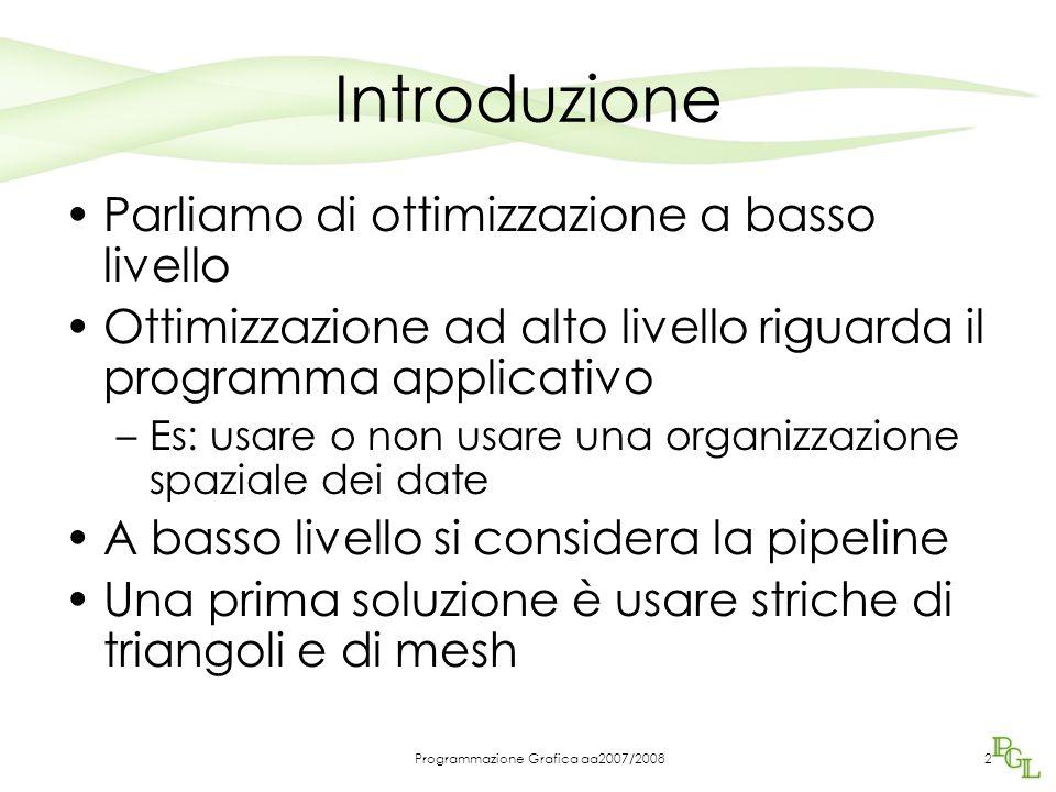 Programmazione Grafica aa2007/2008 Ottimizzazione della pipeline Premature optimization is the root of all evil , Donald Knuth Prima far funzionare il programma poi ottimizzare.