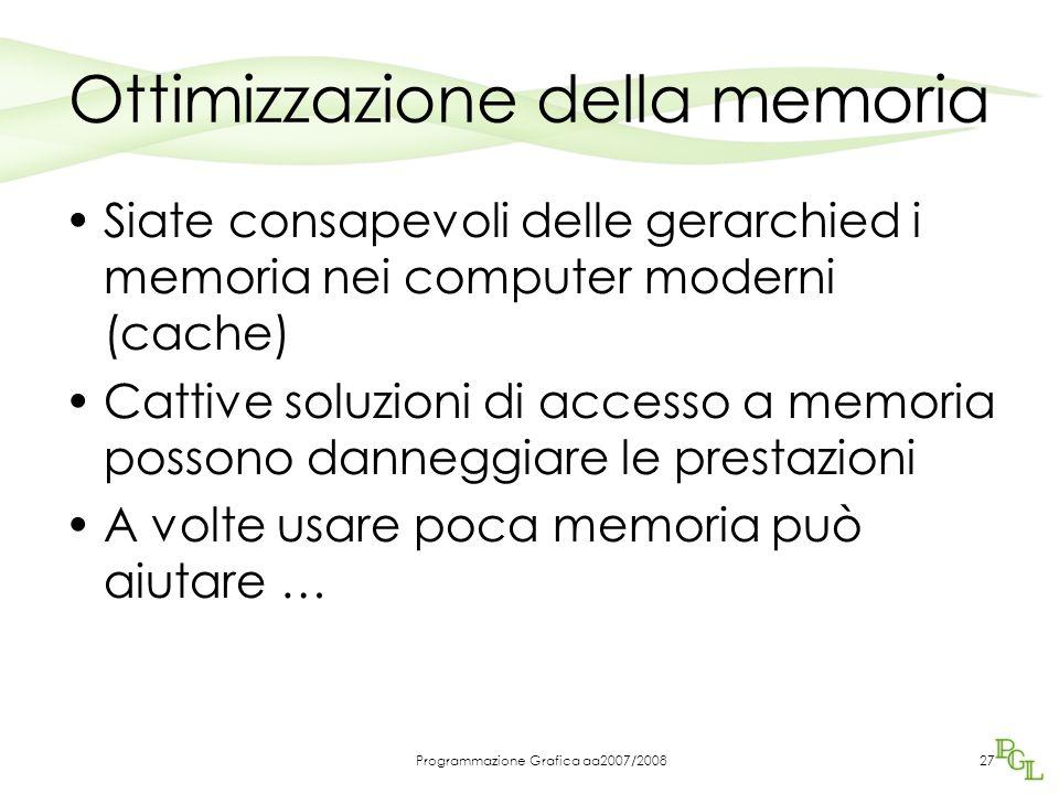 Programmazione Grafica aa2007/2008 Ottimizzazione della memoria Siate consapevoli delle gerarchied i memoria nei computer moderni (cache) Cattive soluzioni di accesso a memoria possono danneggiare le prestazioni A volte usare poca memoria può aiutare … 27