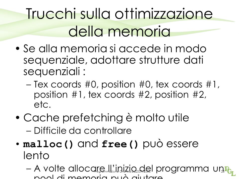 Programmazione Grafica aa2007/2008 Trucchi sulla ottimizzazione della memoria Se alla memoria si accede in modo sequenziale, adottare strutture dati sequenziali : –Tex coords #0, position #0, tex coords #1, position #1, tex coords #2, position #2, etc.
