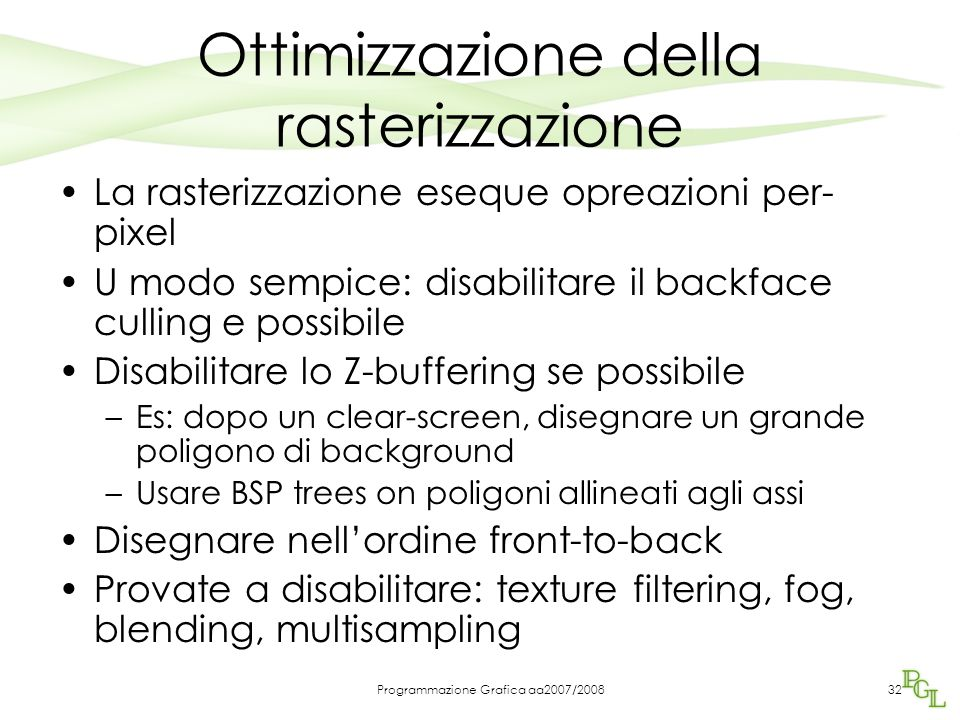 Programmazione Grafica aa2007/2008 Ottimizzazione della rasterizzazione La rasterizzazione eseque opreazioni per- pixel U modo sempice: disabilitare il backface culling e possibile Disabilitare lo Z-buffering se possibile –Es: dopo un clear-screen, disegnare un grande poligono di background –Usare BSP trees on poligoni allineati agli assi Disegnare nell'ordine front-to-back Provate a disabilitare: texture filtering, fog, blending, multisampling 32