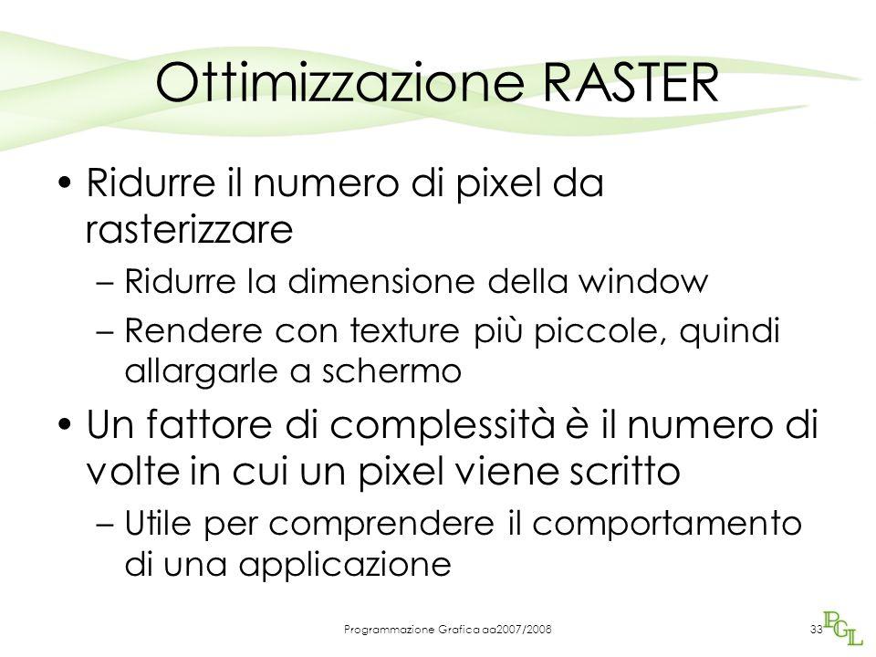 Programmazione Grafica aa2007/2008 Ottimizzazione RASTER Ridurre il numero di pixel da rasterizzare –Ridurre la dimensione della window –Rendere con texture più piccole, quindi allargarle a schermo Un fattore di complessità è il numero di volte in cui un pixel viene scritto –Utile per comprendere il comportamento di una applicazione 33