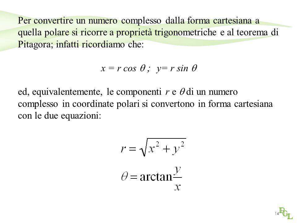 14 Per convertire un numero complesso dalla forma cartesiana a quella polare si ricorre a proprietà trigonometriche e al teorema di Pitagora; infatti