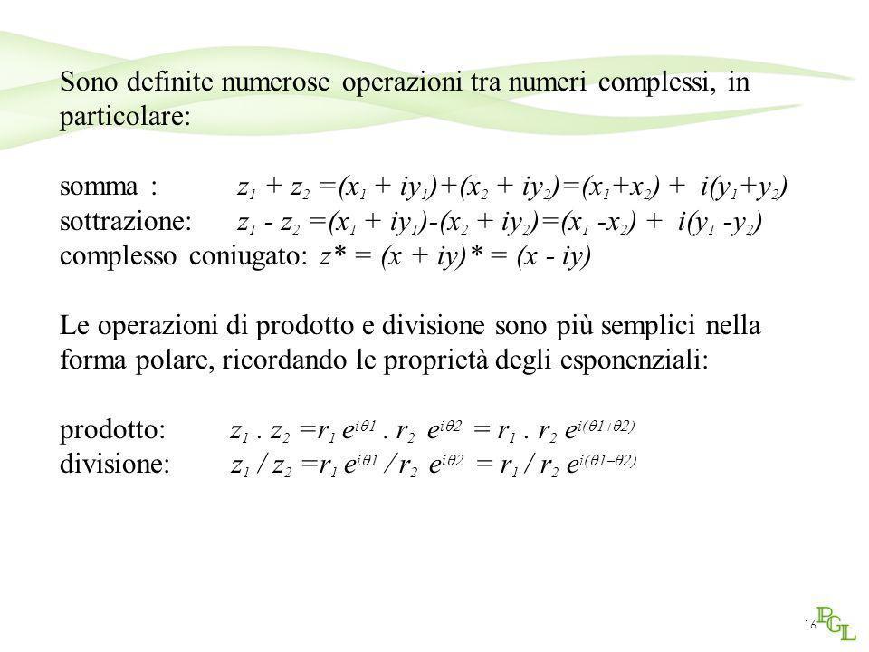16 Sono definite numerose operazioni tra numeri complessi, in particolare: somma : z 1 + z 2 =(x 1 + iy 1 )+(x 2 + iy 2 )=(x 1 +x 2 ) + i(y 1 +y 2 ) s