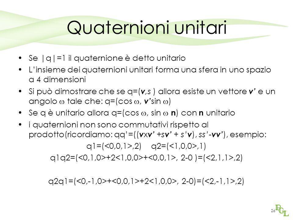 26 Quaternioni unitari Se |q|=1 il quaternione è detto unitario L'insieme dei quaternioni unitari forma una sfera in uno spazio a 4 dimensioni Si può