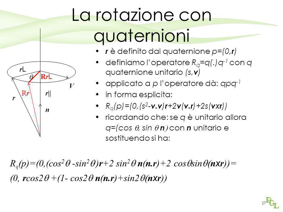 27 La rotazione con quaternioni r è definito dal quaternione p=(0, r ) definiamo l'operatore R q =q(.)q -1 con q quaternione unitario (s, v ) applicat