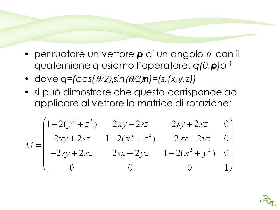 33 per ruotare un vettore p di un angolo  con il quaternione q usiamo l'operatore: q(0, p )q -1 dove q=(cos(  sin  n )=(s,(x,y,z)) si può d