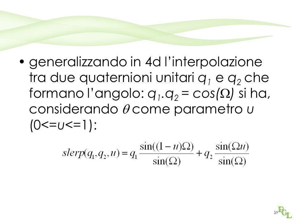 39 generalizzando in 4d l'interpolazione tra due quaternioni unitari q 1 e q 2 che formano l'angolo: q 1.q 2 = cos(  ) si ha, considerando  come par