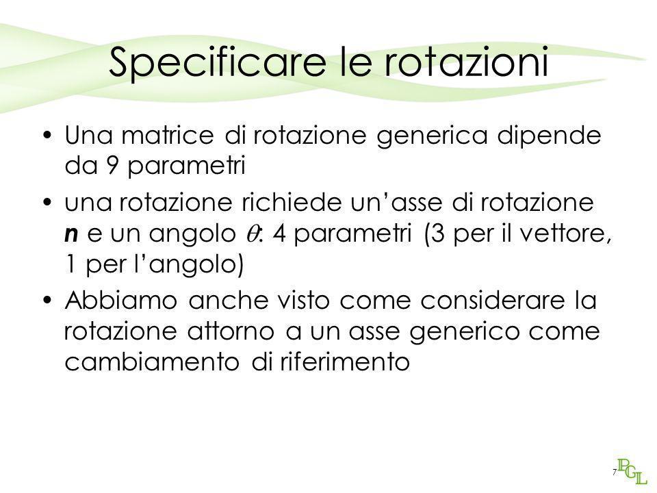 7 Specificare le rotazioni Una matrice di rotazione generica dipende da 9 parametri una rotazione richiede un'asse di rotazione n e un angolo  : 4 pa