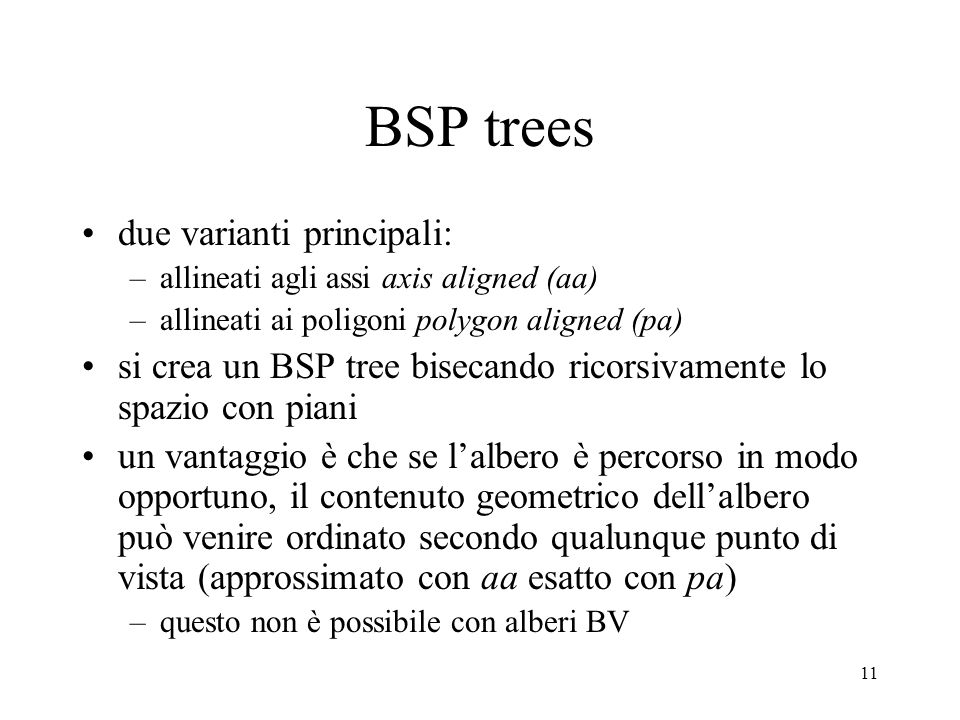 11 BSP trees due varianti principali: –allineati agli assi axis aligned (aa) –allineati ai poligoni polygon aligned (pa) si crea un BSP tree bisecando