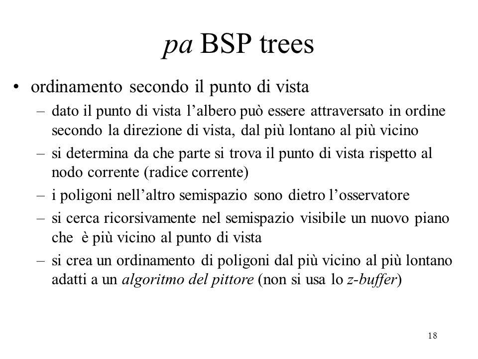 18 pa BSP trees ordinamento secondo il punto di vista –dato il punto di vista l'albero può essere attraversato in ordine secondo la direzione di vista, dal più lontano al più vicino –si determina da che parte si trova il punto di vista rispetto al nodo corrente (radice corrente) –i poligoni nell'altro semispazio sono dietro l'osservatore –si cerca ricorsivamente nel semispazio visibile un nuovo piano che è più vicino al punto di vista –si crea un ordinamento di poligoni dal più vicino al più lontano adatti a un algoritmo del pittore (non si usa lo z-buffer)