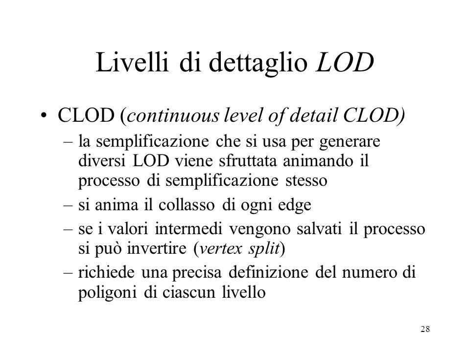 28 Livelli di dettaglio LOD CLOD (continuous level of detail CLOD) –la semplificazione che si usa per generare diversi LOD viene sfruttata animando il processo di semplificazione stesso –si anima il collasso di ogni edge –se i valori intermedi vengono salvati il processo si può invertire (vertex split) –richiede una precisa definizione del numero di poligoni di ciascun livello