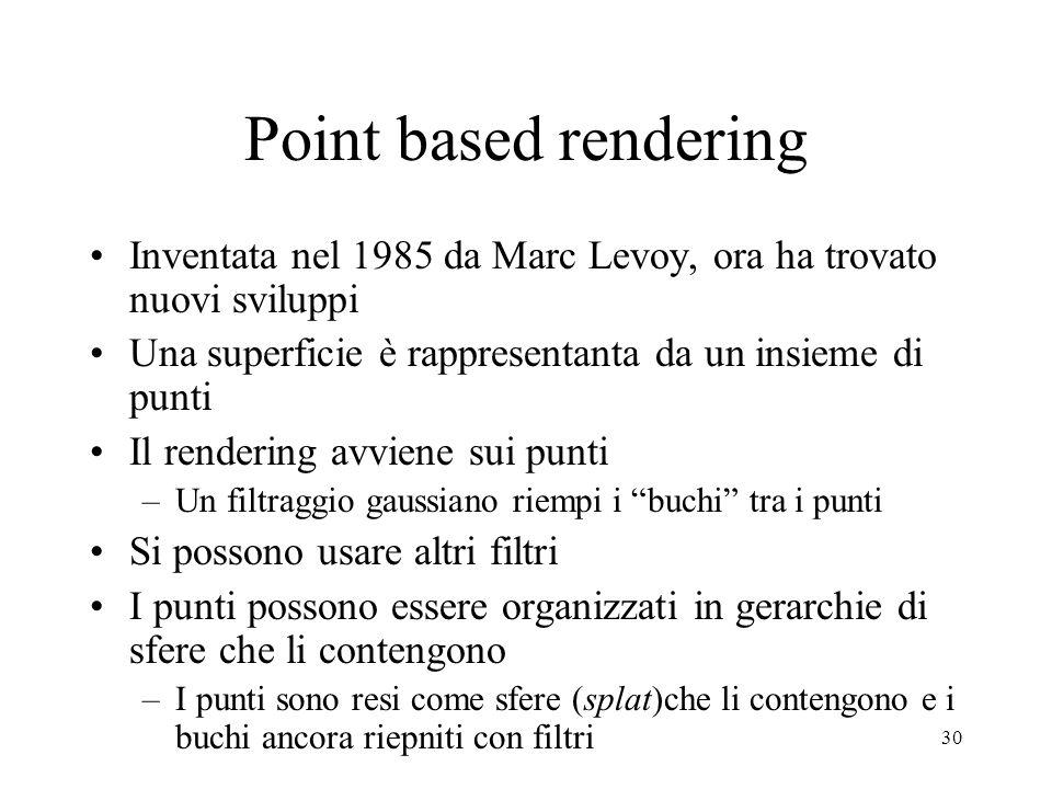 30 Point based rendering Inventata nel 1985 da Marc Levoy, ora ha trovato nuovi sviluppi Una superficie è rappresentanta da un insieme di punti Il rendering avviene sui punti –Un filtraggio gaussiano riempi i buchi tra i punti Si possono usare altri filtri I punti possono essere organizzati in gerarchie di sfere che li contengono –I punti sono resi come sfere (splat)che li contengono e i buchi ancora riepniti con filtri