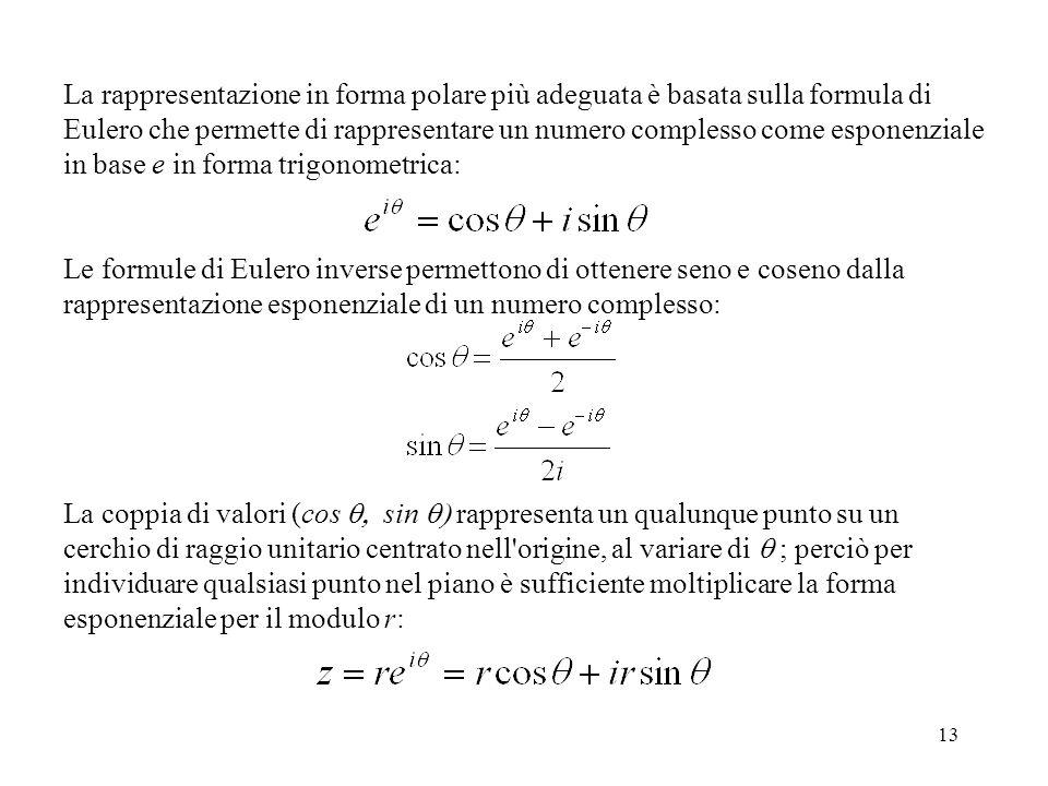 13 La rappresentazione in forma polare più adeguata è basata sulla formula di Eulero che permette di rappresentare un numero complesso come esponenziale in base e in forma trigonometrica: Le formule di Eulero inverse permettono di ottenere seno e coseno dalla rappresentazione esponenziale di un numero complesso: La coppia di valori (cos  sin  rappresenta un qualunque punto su un cerchio di raggio unitario centrato nell origine, al variare di  ; perciò per individuare qualsiasi punto nel piano è sufficiente moltiplicare la forma esponenziale per il modulo r: