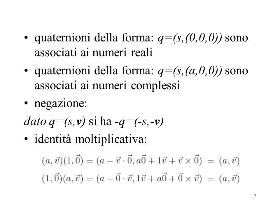 17 quaternioni della forma: q=(s,(0,0,0)) sono associati ai numeri reali quaternioni della forma: q=(s,(a,0,0)) sono associati ai numeri complessi negazione: dato q=(s,v) si ha -q=(-s,-v) identità moltiplicativa: