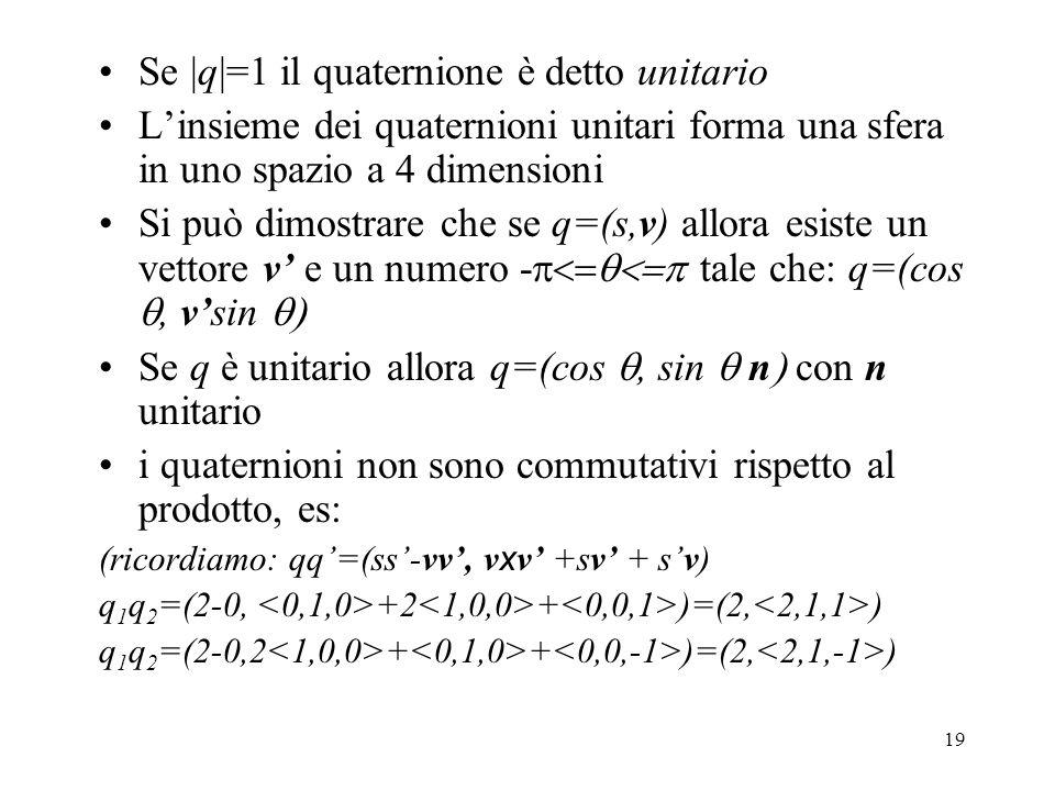19 Se |q|=1 il quaternione è detto unitario L'insieme dei quaternioni unitari forma una sfera in uno spazio a 4 dimensioni Si può dimostrare che se q=(s,v) allora esiste un vettore v' e un numero -  tale che: q=(cos , v'sin  Se q è unitario allora q=(cos , sin  n  con n unitario i quaternioni non sono commutativi rispetto al prodotto, es: (ricordiamo: qq'=(ss'-vv', v x v' +sv' + s'v) q 1 q 2 =(2-0, +2 + )=(2, ) q 1 q 2 =(2-0,2 + + )=(2, )