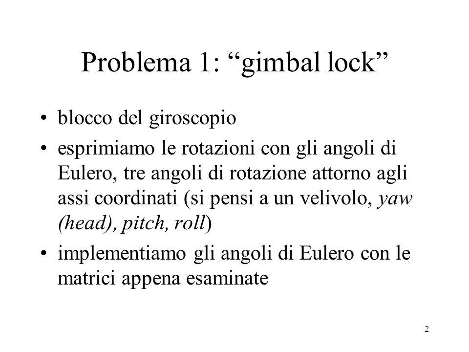 2 Problema 1: gimbal lock blocco del giroscopio esprimiamo le rotazioni con gli angoli di Eulero, tre angoli di rotazione attorno agli assi coordinati (si pensi a un velivolo, yaw (head), pitch, roll) implementiamo gli angoli di Eulero con le matrici appena esaminate