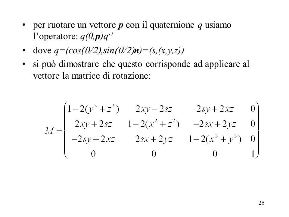 26 per ruotare un vettore p con il quaternione q usiamo l'operatore: q(0,p)q -1 dove q=(cos(  sin  n)=(s,(x,y,z)) si può dimostrare che questo corrisponde ad applicare al vettore la matrice di rotazione: