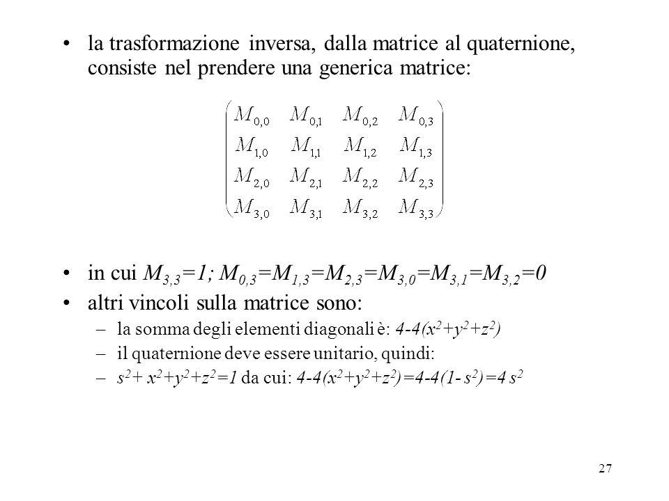 27 la trasformazione inversa, dalla matrice al quaternione, consiste nel prendere una generica matrice: in cui M 3,3 =1; M 0,3 =M 1,3 =M 2,3 =M 3,0 =M 3,1 =M 3,2 =0 altri vincoli sulla matrice sono: –la somma degli elementi diagonali è: 4-4(x 2 +y 2 +z 2 ) –il quaternione deve essere unitario, quindi: –s 2 + x 2 +y 2 +z 2 =1 da cui: 4-4(x 2 +y 2 +z 2 )=4-4(1- s 2 )=4 s 2