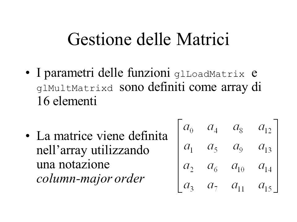 Gestione delle Matrici I parametri delle funzioni glLoadMatrix e glMultMatrixd sono definiti come array di 16 elementi La matrice viene definita nell'