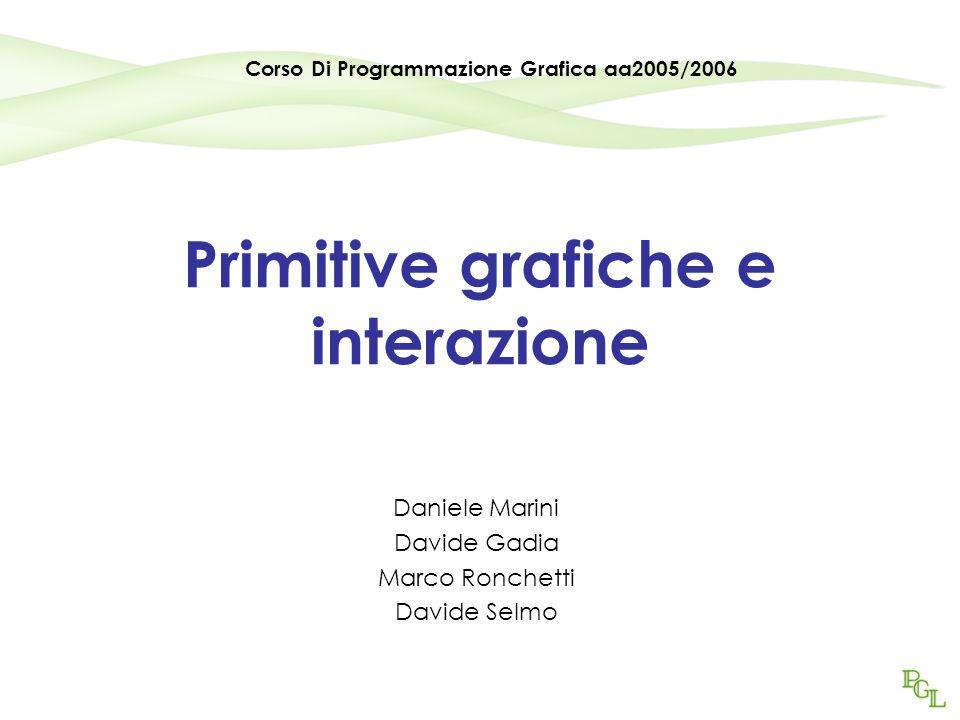 Primitive grafiche e interazione Daniele Marini Davide Gadia Marco Ronchetti Davide Selmo Corso Di Programmazione Grafica aa2005/2006