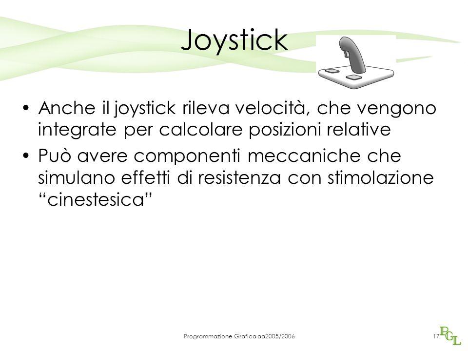 Programmazione Grafica aa2005/200617 Joystick Anche il joystick rileva velocità, che vengono integrate per calcolare posizioni relative Può avere componenti meccaniche che simulano effetti di resistenza con stimolazione cinestesica