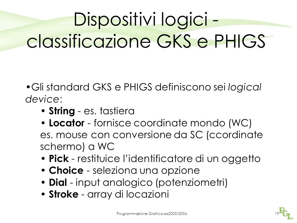 Programmazione Grafica aa2005/200619 Dispositivi logici - classificazione GKS e PHIGS Gli standard GKS e PHIGS definiscono sei logical device: String