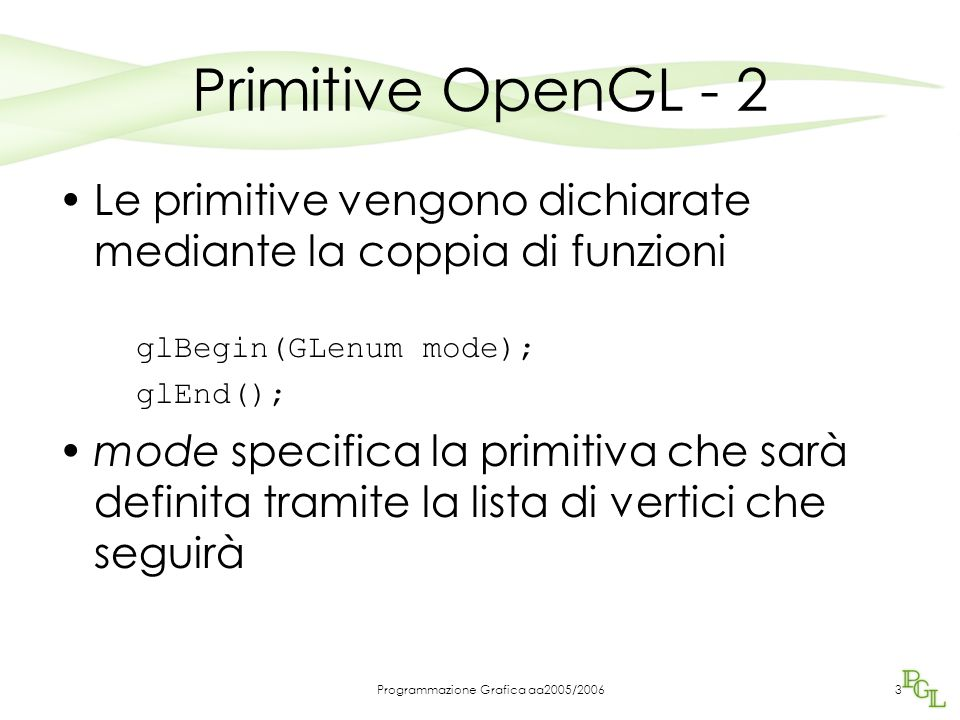 Programmazione Grafica aa2005/20063 Primitive OpenGL - 2 Le primitive vengono dichiarate mediante la coppia di funzioni glBegin(GLenum mode); glEnd(); mode specifica la primitiva che sarà definita tramite la lista di vertici che seguirà