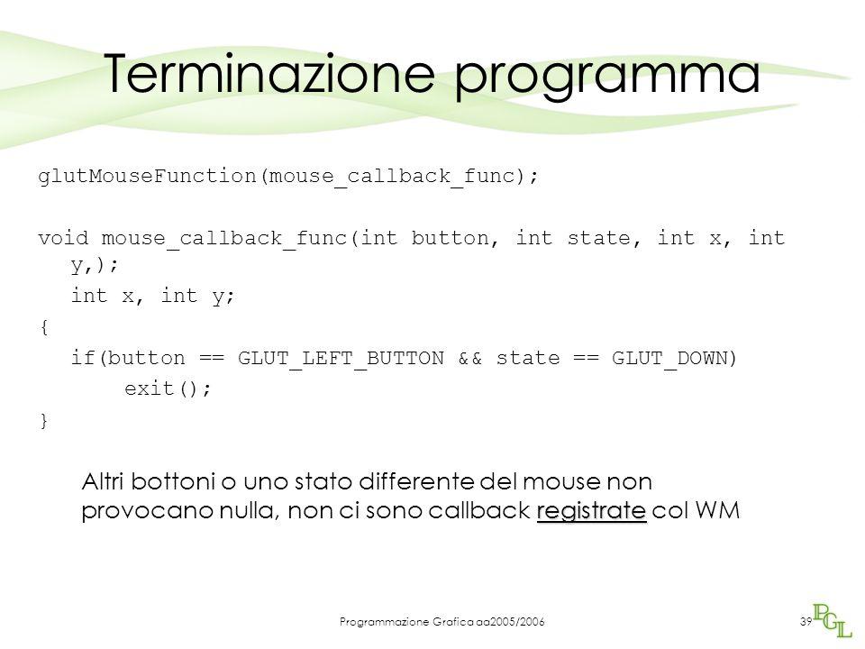 Programmazione Grafica aa2005/200639 Terminazione programma glutMouseFunction(mouse_callback_func); void mouse_callback_func(int button, int state, int x, int y,); int x, int y; { if(button == GLUT_LEFT_BUTTON && state == GLUT_DOWN) exit(); } registrate Altri bottoni o uno stato differente del mouse non provocano nulla, non ci sono callback registrate col WM