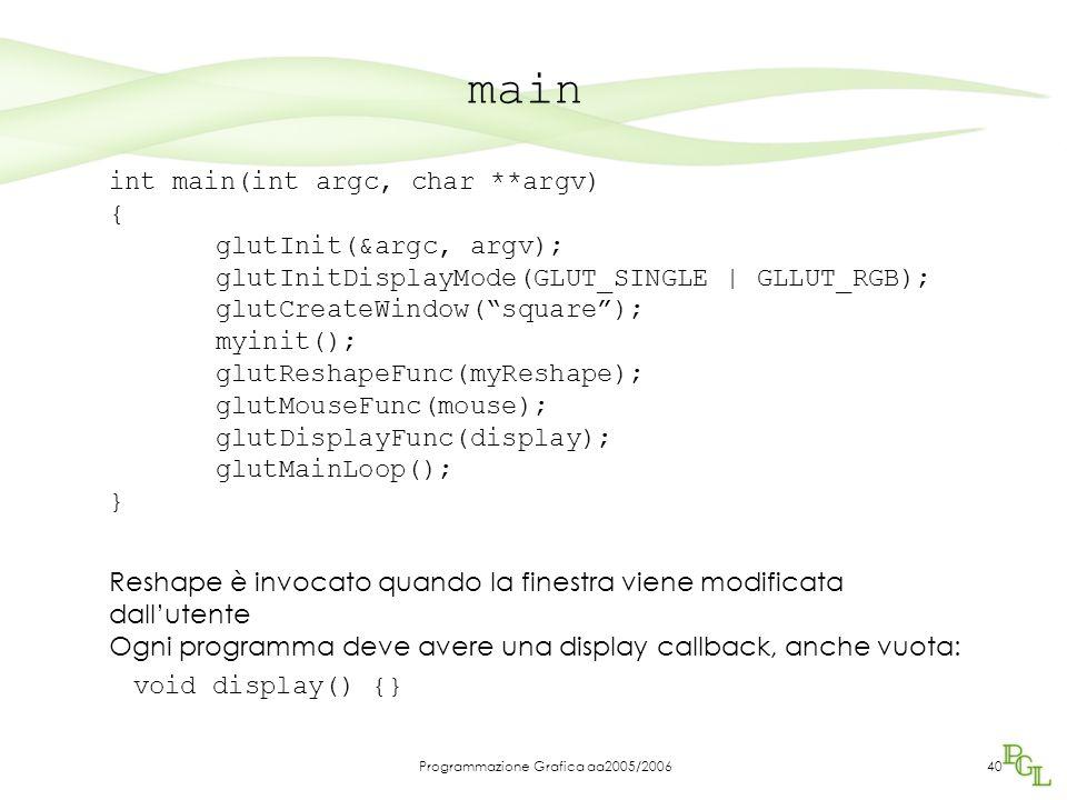 Programmazione Grafica aa2005/200640 main int main(int argc, char **argv) { glutInit(&argc, argv); glutInitDisplayMode(GLUT_SINGLE | GLLUT_RGB); glutCreateWindow( square ); myinit(); glutReshapeFunc(myReshape); glutMouseFunc(mouse); glutDisplayFunc(display); glutMainLoop(); } Reshape è invocato quando la finestra viene modificata dall'utente Ogni programma deve avere una display callback, anche vuota: void display() {}