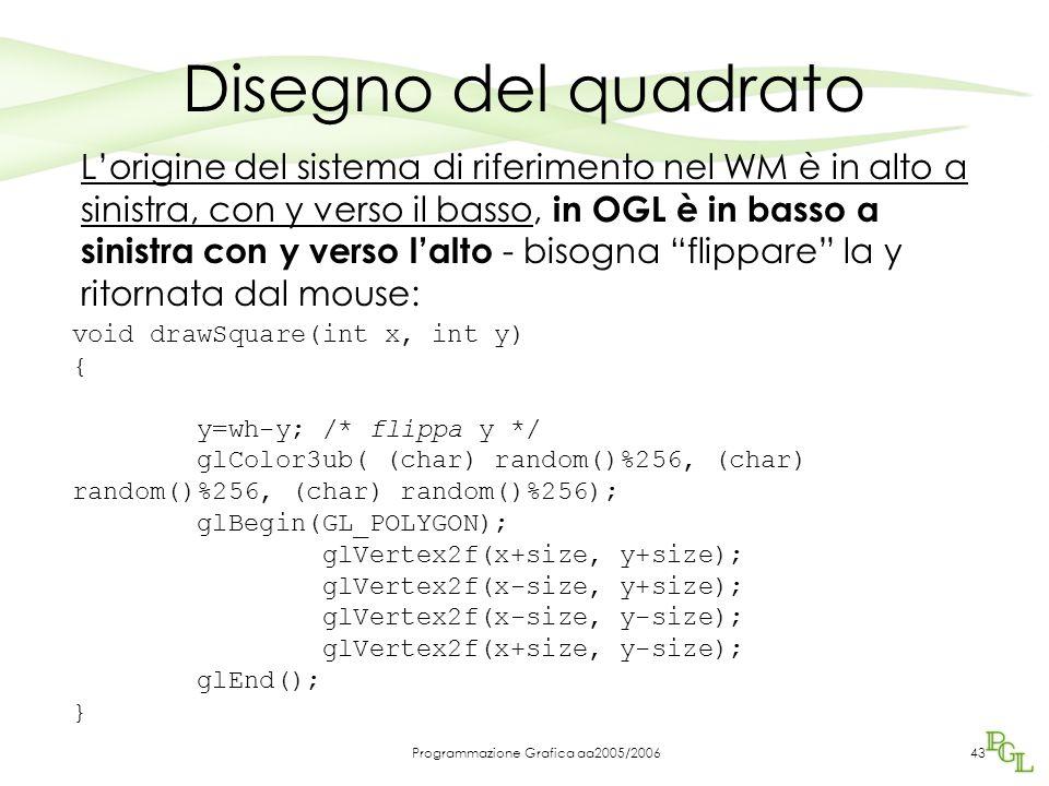 Programmazione Grafica aa2005/200643 Disegno del quadrato L'origine del sistema di riferimento nel WM è in alto a sinistra, con y verso il basso, in OGL è in basso a sinistra con y verso l'alto - bisogna flippare la y ritornata dal mouse: void drawSquare(int x, int y) { y=wh-y; /* flippa y */ glColor3ub( (char) random()%256, (char) random()%256, (char) random()%256); glBegin(GL_POLYGON); glVertex2f(x+size, y+size); glVertex2f(x-size, y+size); glVertex2f(x-size, y-size); glVertex2f(x+size, y-size); glEnd(); }