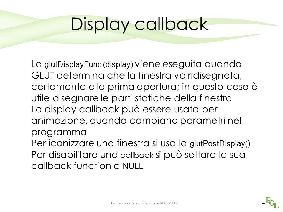 Programmazione Grafica aa2005/200647 Display callback La glutDisplayFunc (display) viene eseguita quando GLUT determina che la finestra va ridisegnata, certamente alla prima apertura; in questo caso è utile disegnare le parti statiche della finestra La display callback può essere usata per animazione, quando cambiano parametri nel programma Per iconizzare una finestra si usa la glutPostDisplay() Per disabilitare una callback si può settare la sua callback function a NULL