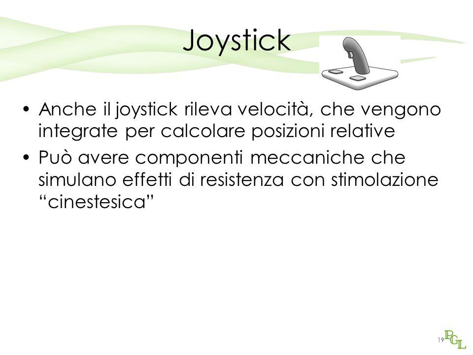 19 Joystick Anche il joystick rileva velocità, che vengono integrate per calcolare posizioni relative Può avere componenti meccaniche che simulano effetti di resistenza con stimolazione cinestesica