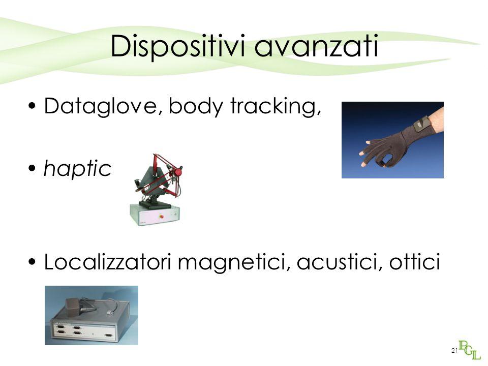 21 Dispositivi avanzati Dataglove, body tracking, haptic Localizzatori magnetici, acustici, ottici