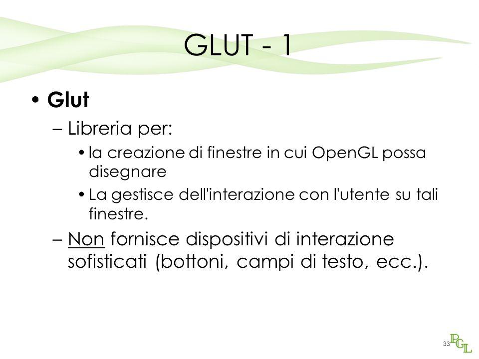 33 GLUT - 1 Glut –Libreria per: la creazione di finestre in cui OpenGL possa disegnare La gestisce dell interazione con l utente su tali finestre.