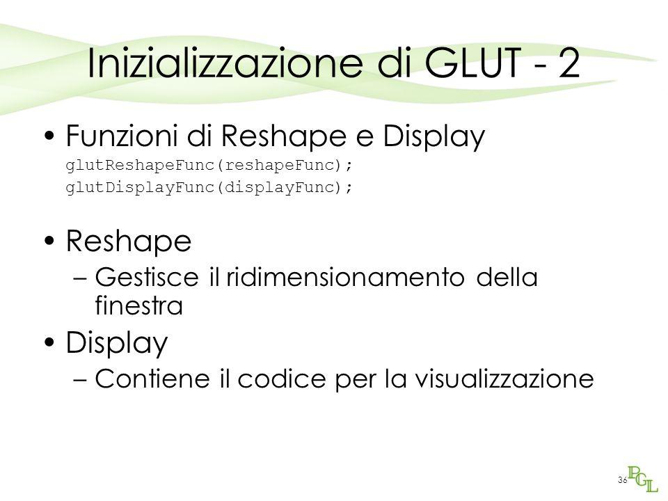 36 Inizializzazione di GLUT - 2 Funzioni di Reshape e Display glutReshapeFunc(reshapeFunc); glutDisplayFunc(displayFunc); Reshape –Gestisce il ridimensionamento della finestra Display –Contiene il codice per la visualizzazione