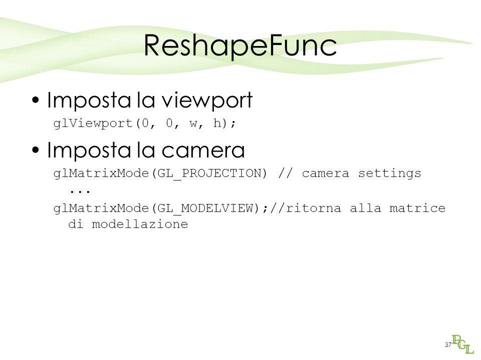 37 ReshapeFunc Imposta la viewport glViewport(0, 0, w, h); Imposta la camera glMatrixMode(GL_PROJECTION) // camera settings...