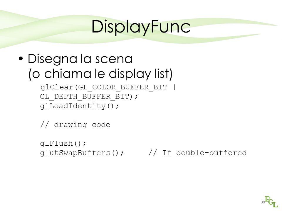 38 DisplayFunc Disegna la scena (o chiama le display list) glClear(GL_COLOR_BUFFER_BIT | GL_DEPTH_BUFFER_BIT); glLoadIdentity(); // drawing code glFlush(); glutSwapBuffers(); // If double-buffered