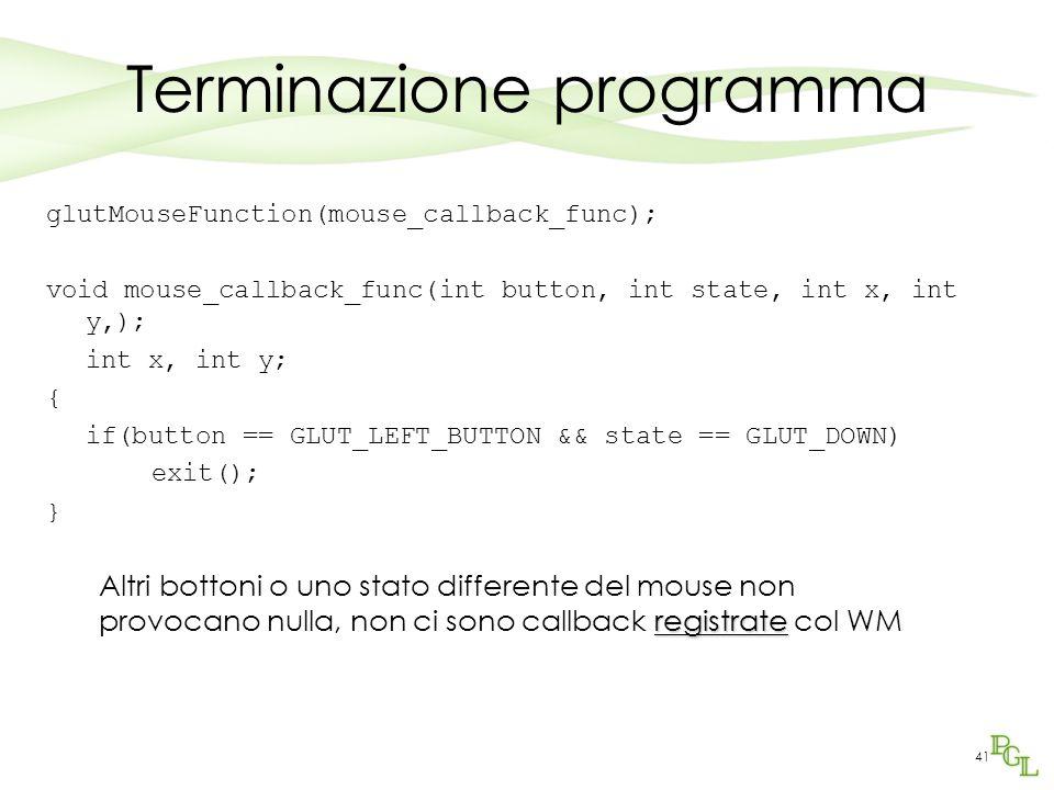 41 Terminazione programma glutMouseFunction(mouse_callback_func); void mouse_callback_func(int button, int state, int x, int y,); int x, int y; { if(button == GLUT_LEFT_BUTTON && state == GLUT_DOWN) exit(); } registrate Altri bottoni o uno stato differente del mouse non provocano nulla, non ci sono callback registrate col WM